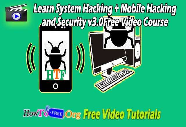 Learn System Hacking + Mobile Hacking and Security v3.0 Free Video Course